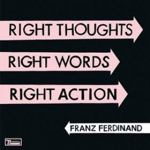 Franz Ferdinand | Right Thoughts Right Words Right Action