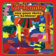 Dirtbombs| Ooey Gooey Chewy Ka-Blooey!