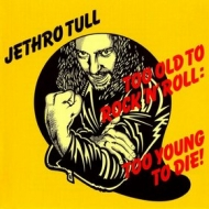 Jethro Tull| Too Old To Rock N Roll : Too Young To Die!